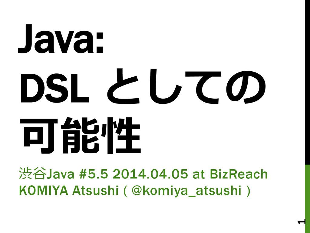 Java: DSL としての 可能性 渋⾕谷Java #5.5 2014.04.05 at ...