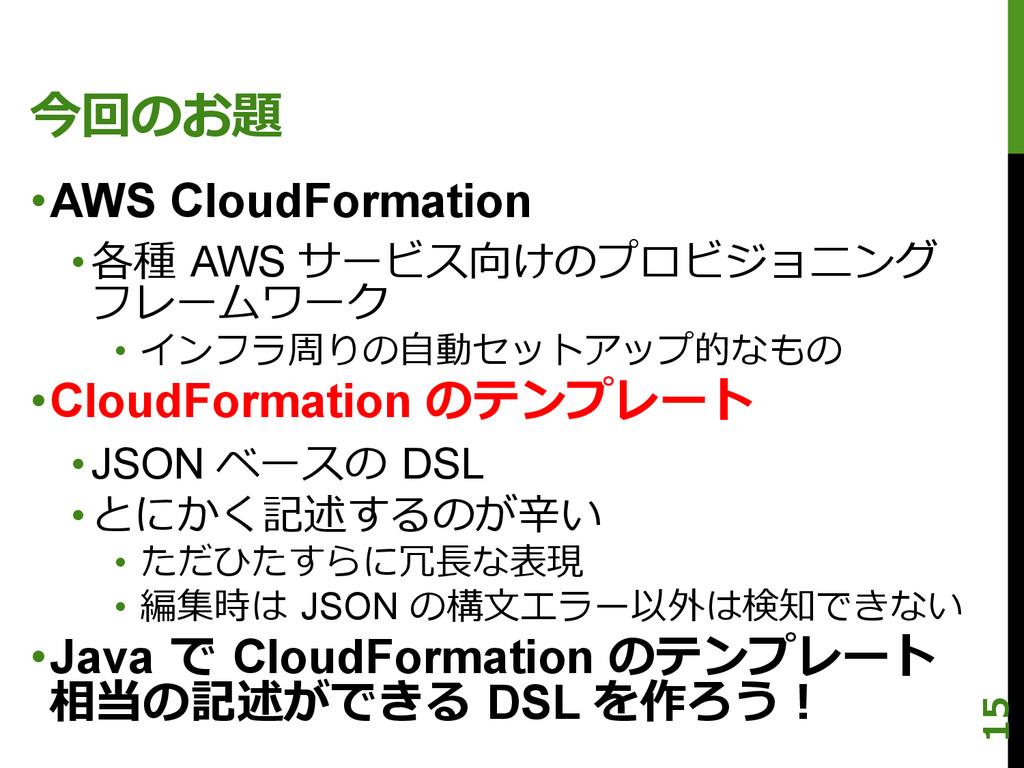 今回のお題 •AWS CloudFormation •各種 AWS サービス向けのプロビ...