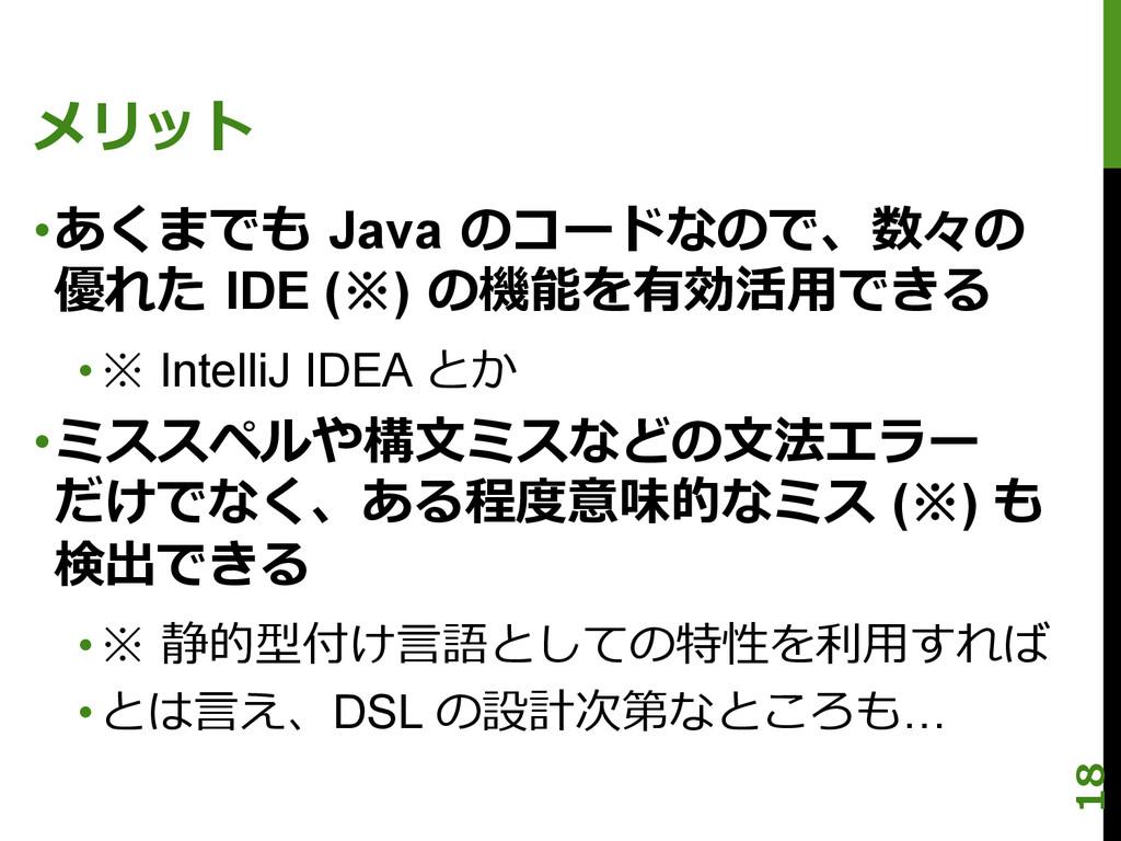 メリット •あくまでも Java のコードなので、数々の 優れた IDE (※) の...