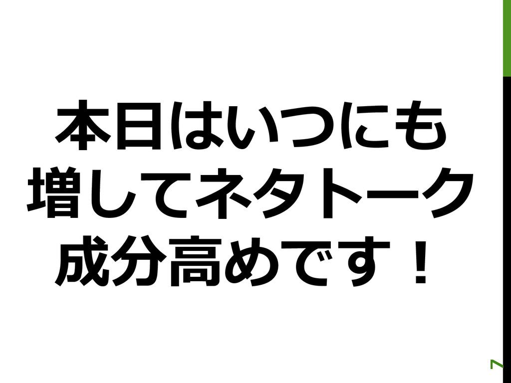 本⽇日はいつにも 増してネタトーク 成分⾼高めです! 7