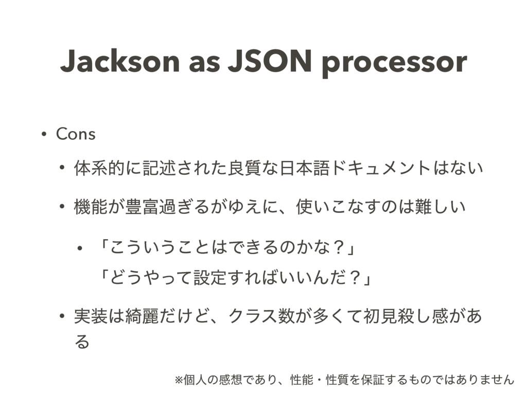 Jackson as JSON processor • Cons • ମܥతʹهड़͞Εͨྑ࣭ͳ...
