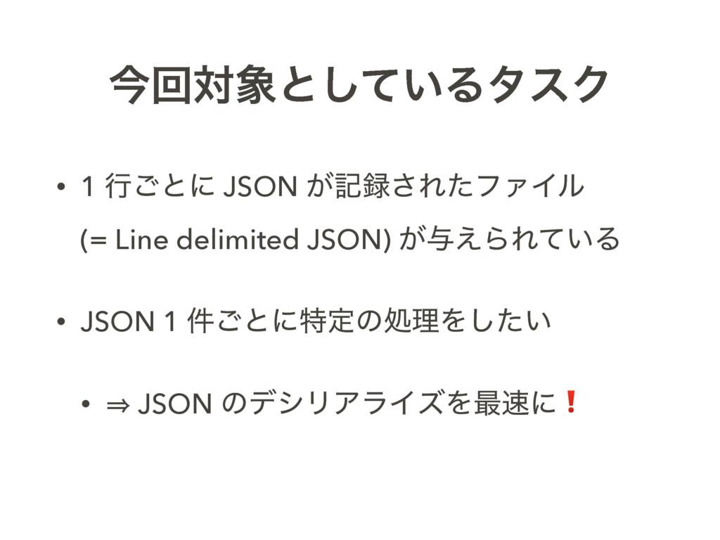ࠓճରͱ͍ͯ͠ΔλεΫ • 1 ߦ͝ͱʹ JSON ͕ه͞ΕͨϑΝΠϧ (= Line ...