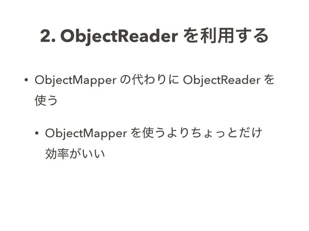 2. ObjectReader Λར༻͢Δ • ObjectMapper ͷΘΓʹ Obje...