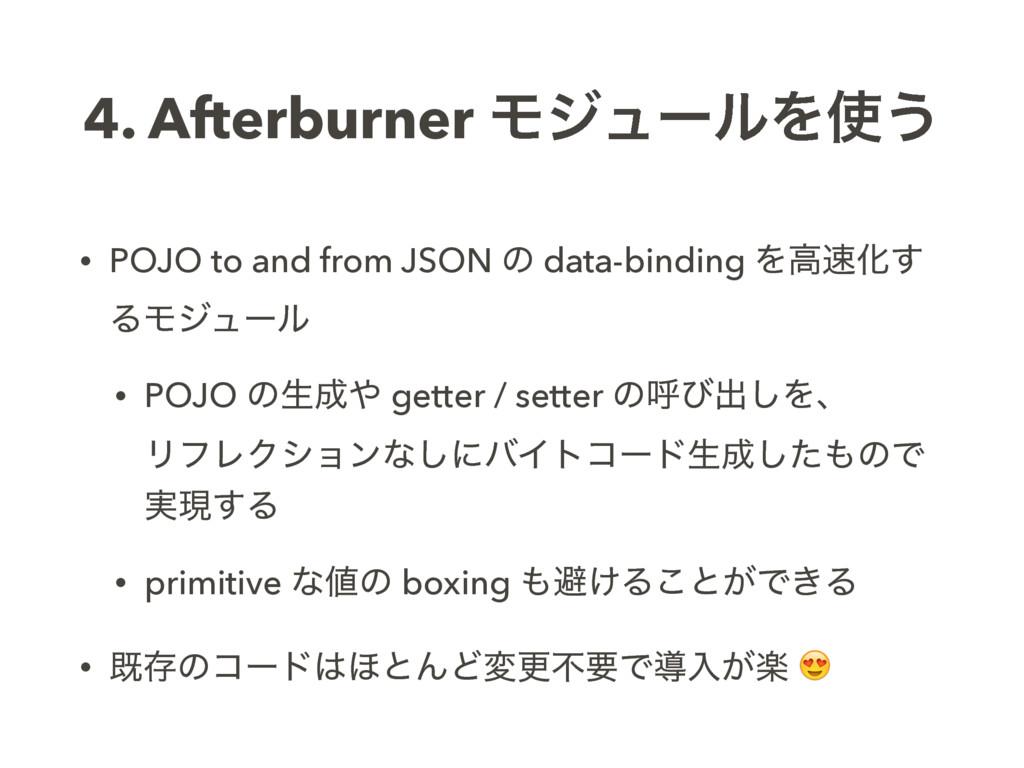 4. Afterburner ϞδϡʔϧΛ͏ • POJO to and from JSON...