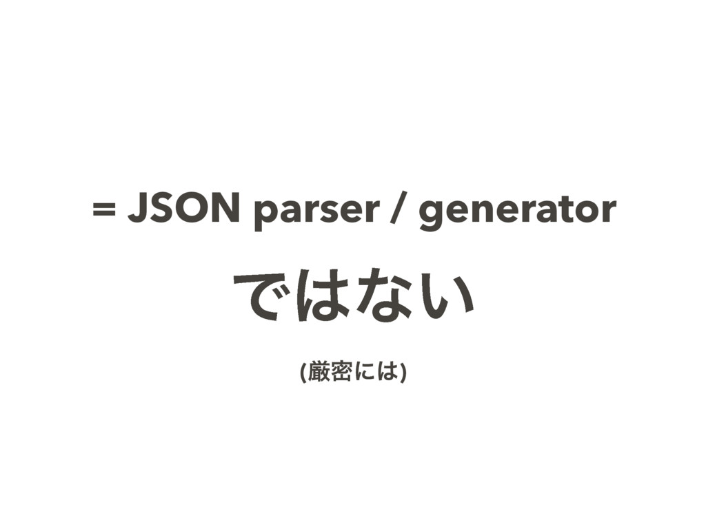= JSON parser / generator Ͱͳ͍ (ݫີʹ)