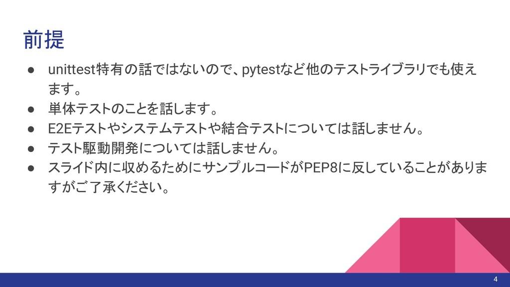 前提 ● unittest特有の話ではないので、pytestなど他のテストライブラリでも使え ...
