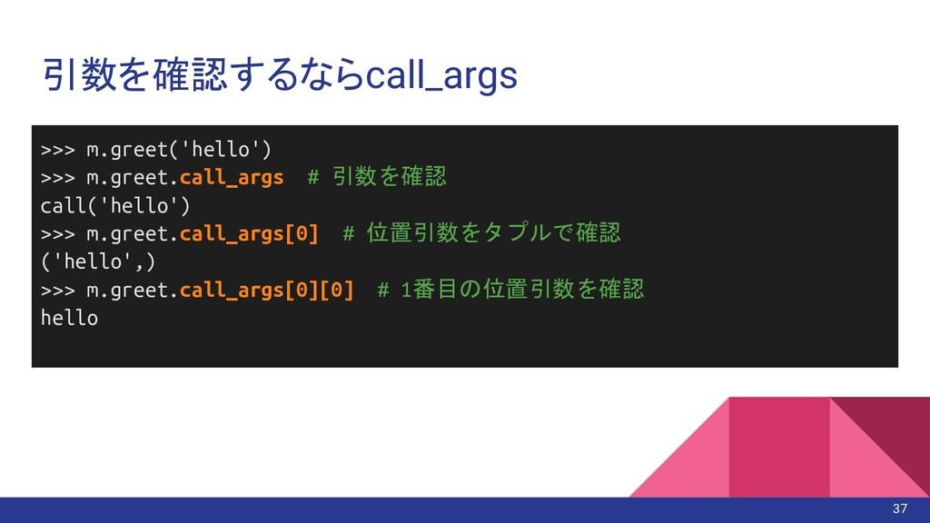 引数を確認するならcall_args 37 >>> m.greet('hello') >>> ...
