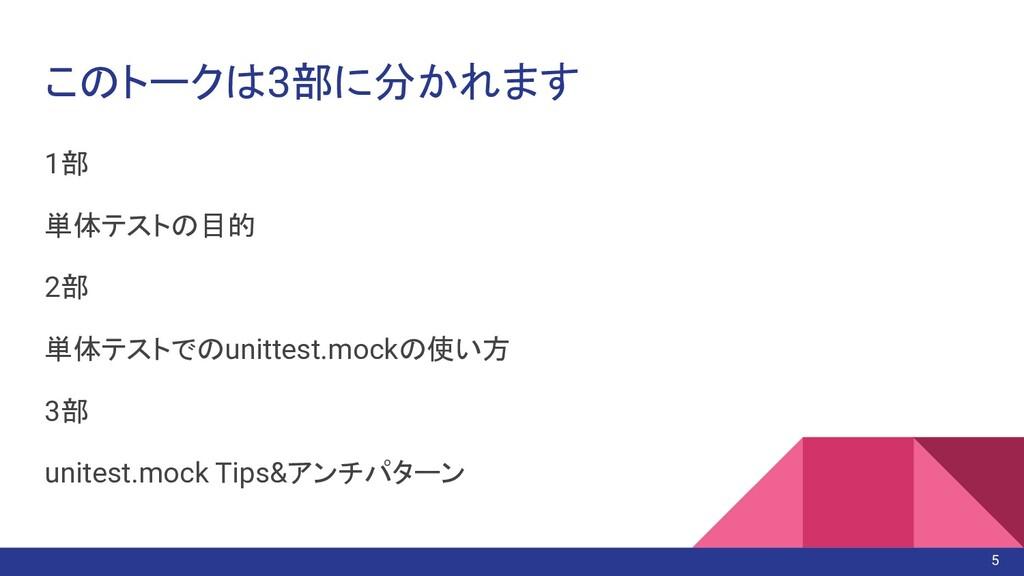 このトークは3部に分かれます 1部 単体テストの目的 2部 単体テストでのunittest.m...