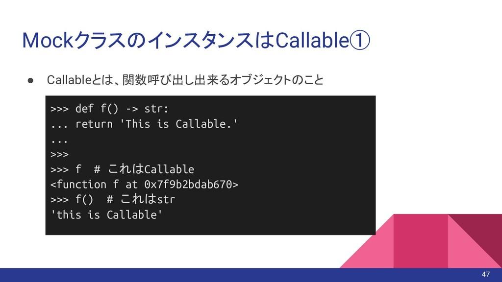 MockクラスのインスタンスはCallable① ● Callableとは、関数呼び出し出来る...