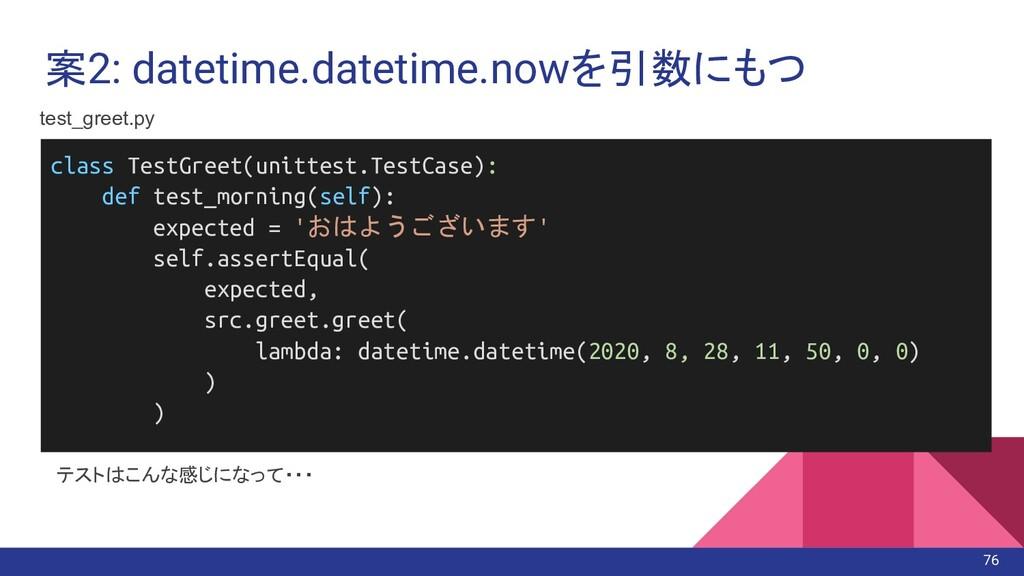 案2: datetime.datetime.nowを引数にもつ テストはこんな感じになって・・...