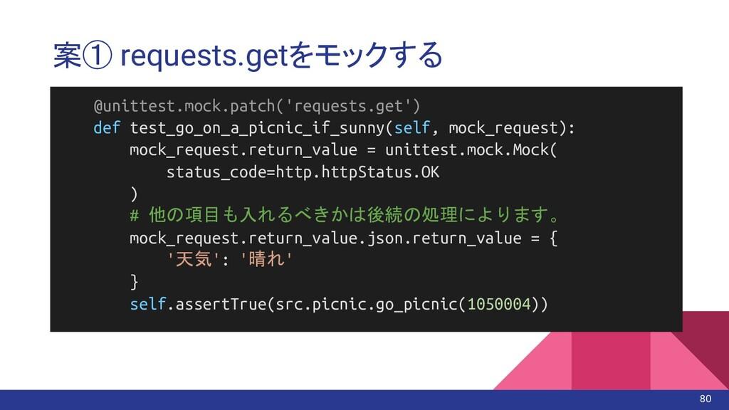 案① requests.getをモックする @unittest.mock.patch('req...