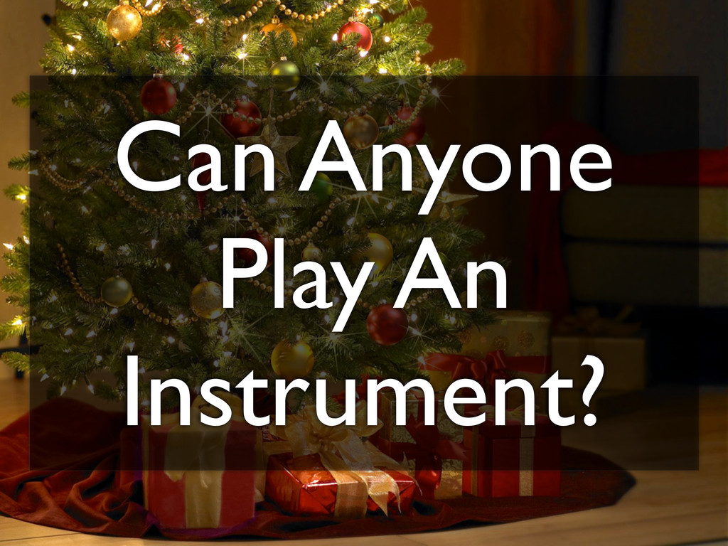 Can Anyone Play An Instrument?