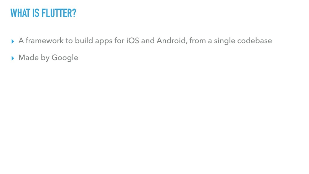 WHAT IS FLUTTER? ▸ A framework to build apps fo...