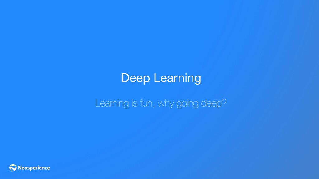 Deep Learning  Learning is fun, why going deep?