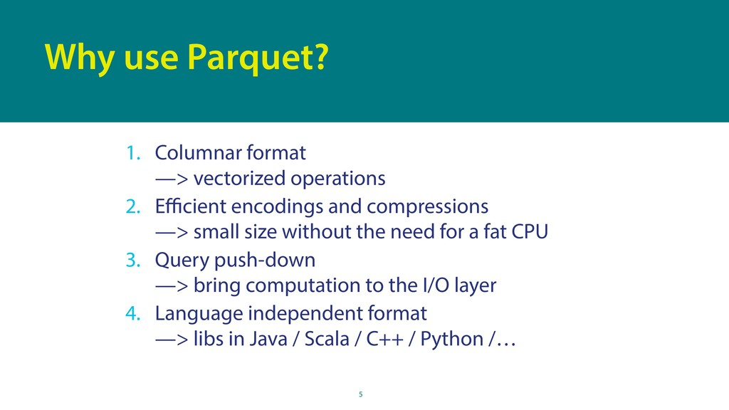 5 Why use Parquet? 1. Columnar format —> vecto...