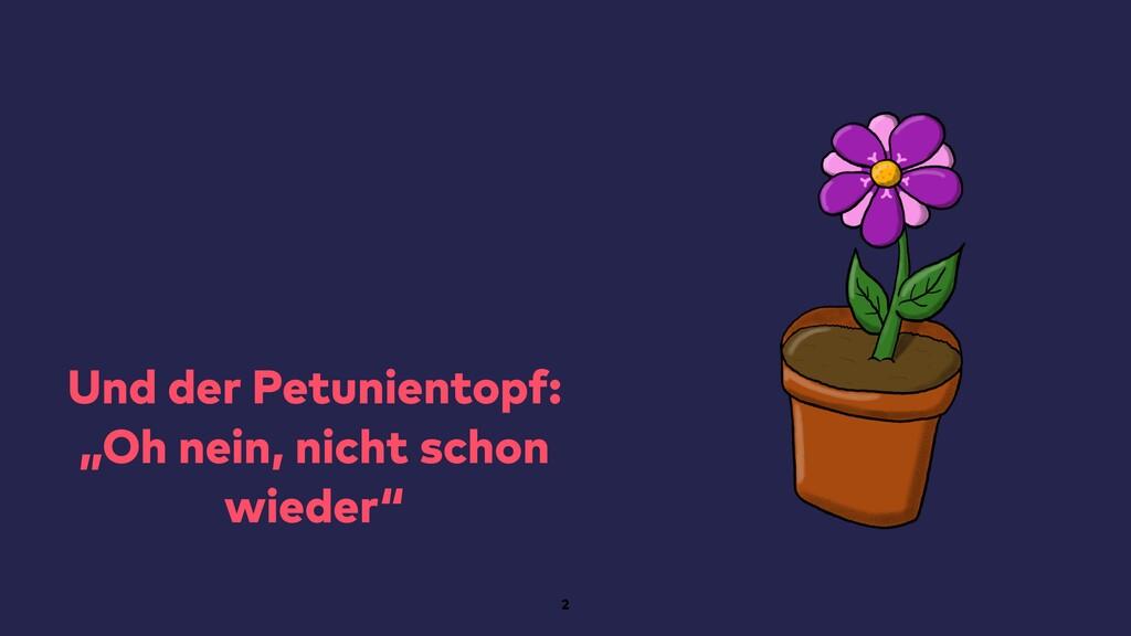 """Und der Petunientopf: """"Oh nein, nicht schon wie..."""