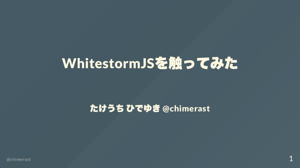WhitestormJS を触ってみた たけうち ひでゆき @chimerast @chime...