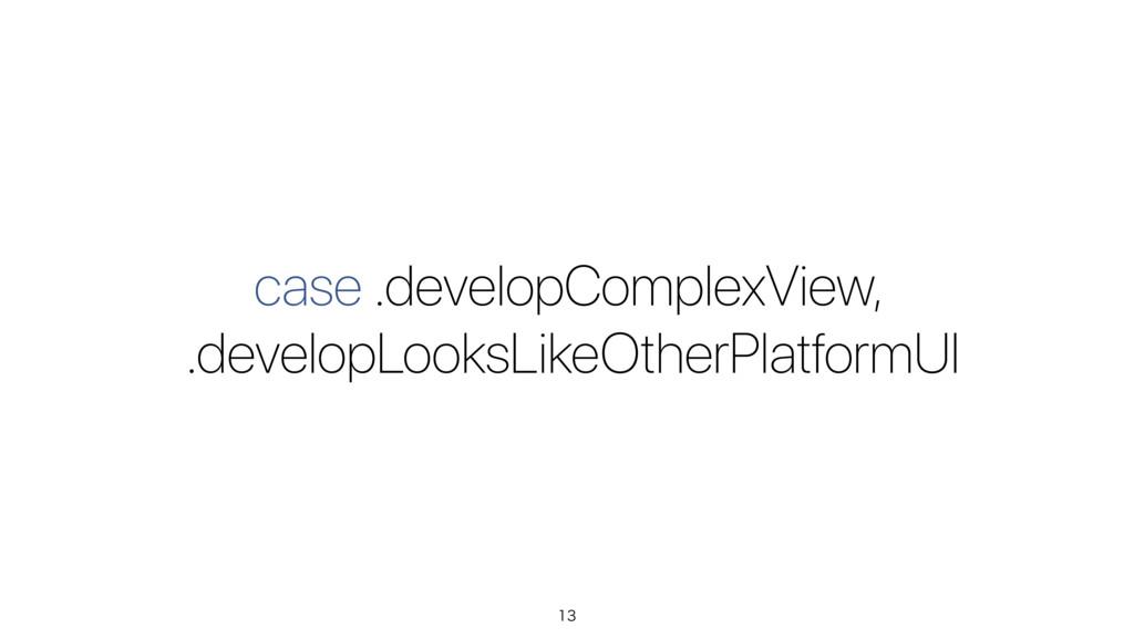 case .developComplexView, .developLooksLikeOthe...