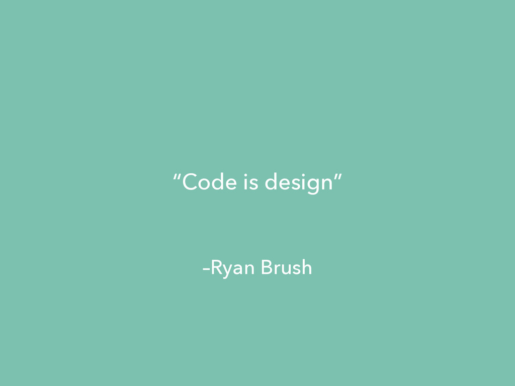"–Ryan Brush ""Code is design"""
