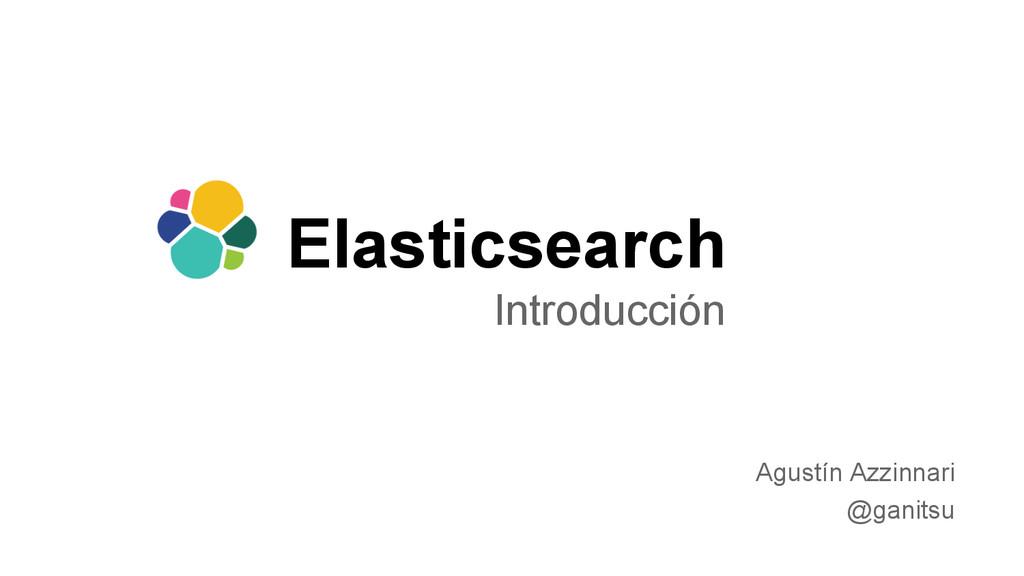 Elasticsearch Introducción Agustín Azzinnari @g...