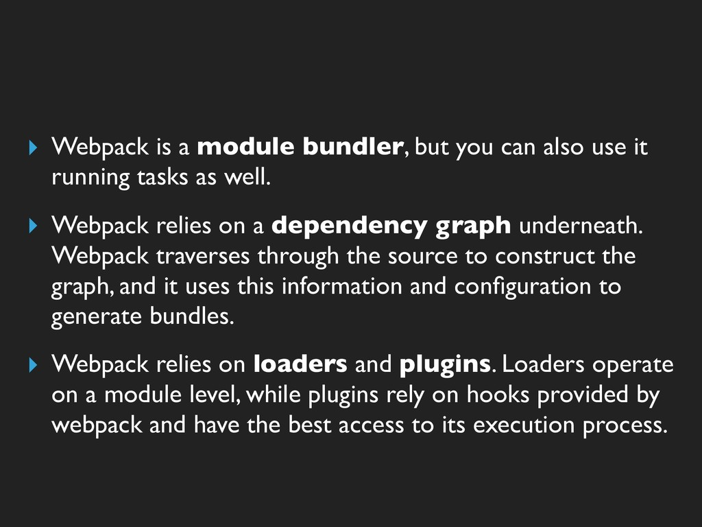 ▸ Webpack is a module bundler, but you can also...
