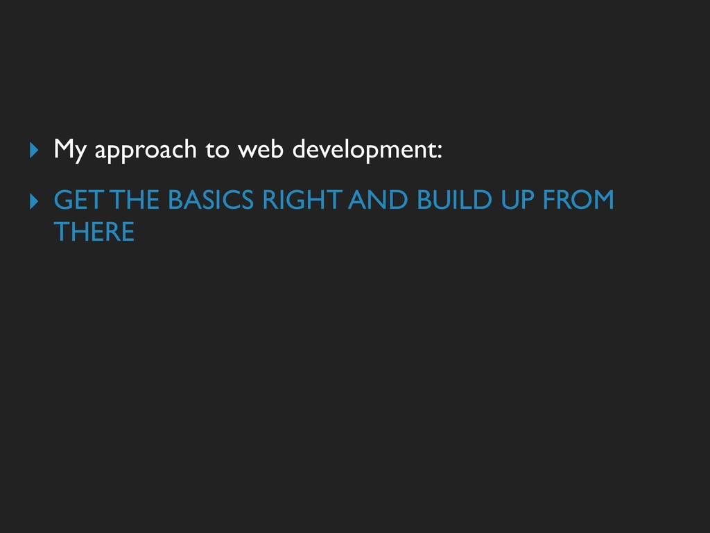 ▸ My approach to web development: ▸ GET THE BAS...