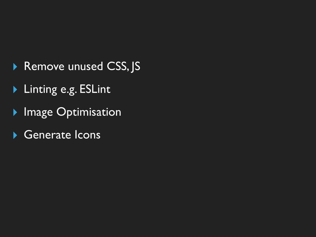 ▸ Remove unused CSS, JS ▸ Linting e.g. ESLint ▸...