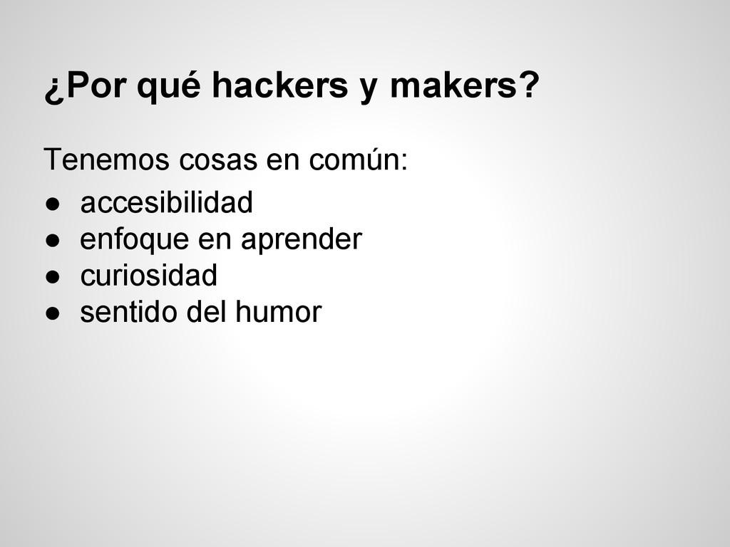 ¿Por qué hackers y makers? Tenemos cosas en com...