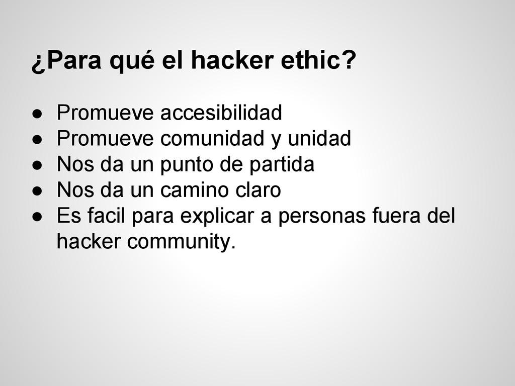 ¿Para qué el hacker ethic? ● Promueve accesibil...