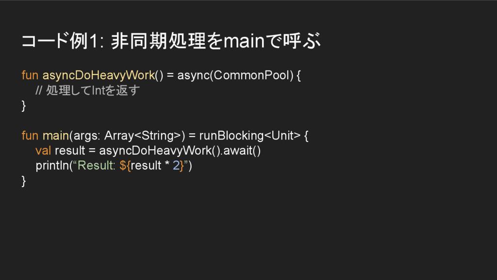 コード例1: 非同期処理をmainで呼ぶ fun asyncDoHeavyWork() = a...