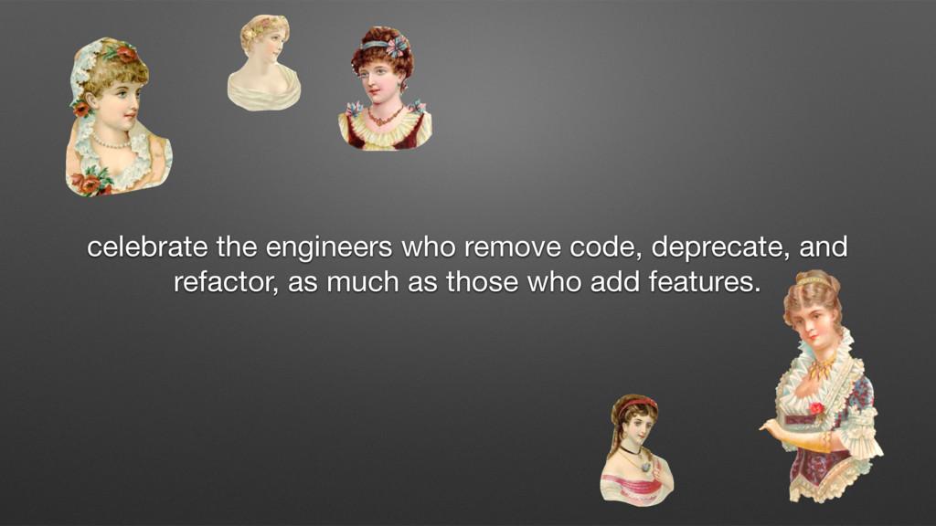 celebrate the engineers who remove code, deprec...