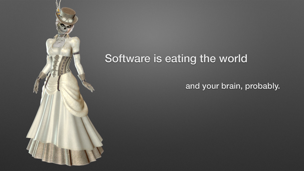 and your brain, probably. Software is eating th...