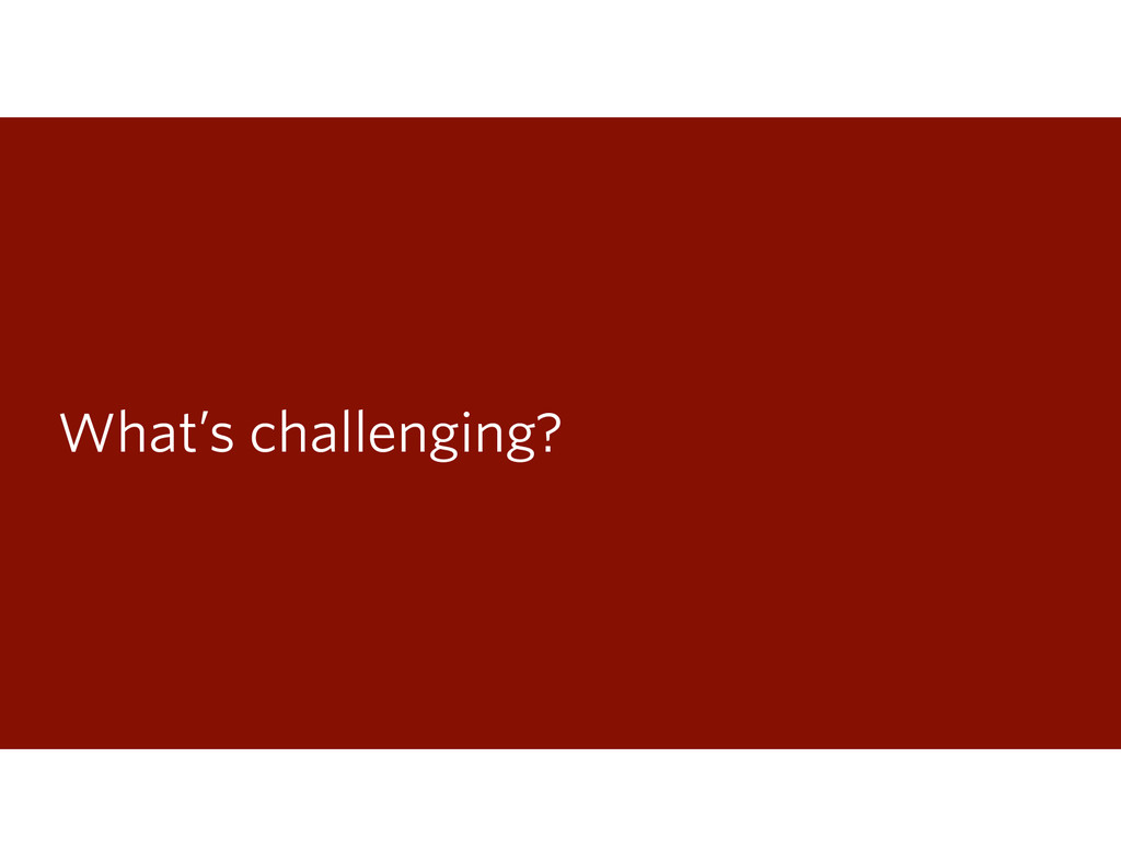 What's challenging?