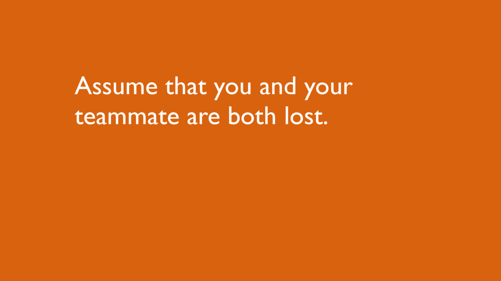 Assume that you and your teammate are both lost.