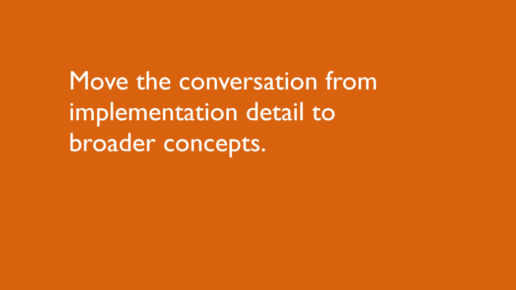 Move the conversation from implementation detai...