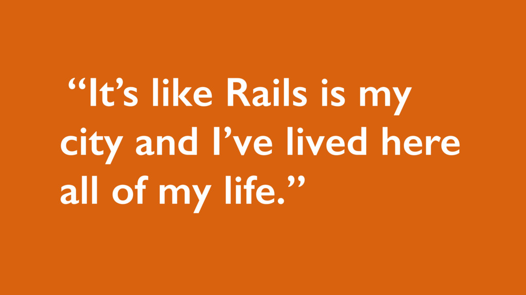 """It's like Rails is my city and I've lived here..."