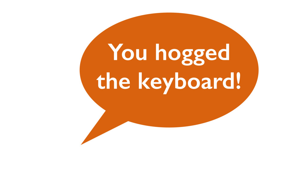 You hogged the keyboard!