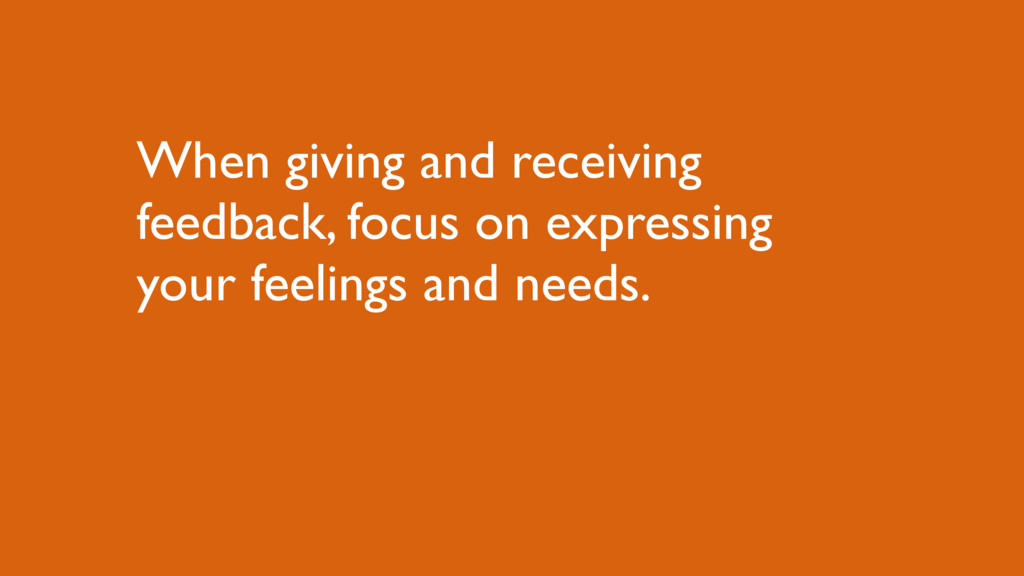 When giving and receiving feedback, focus on ex...