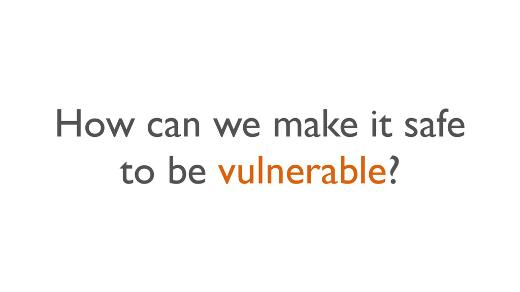 How can we make it safe to be vulnerable?