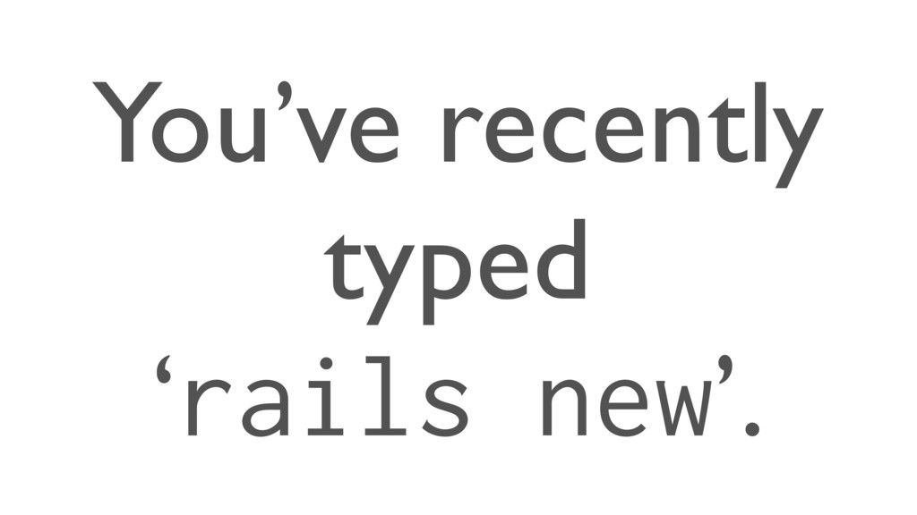 You've recently typed 'rails new'.