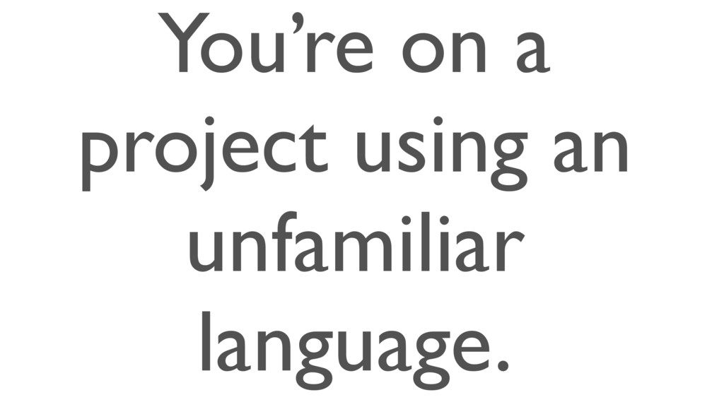 You're on a project using an unfamiliar languag...