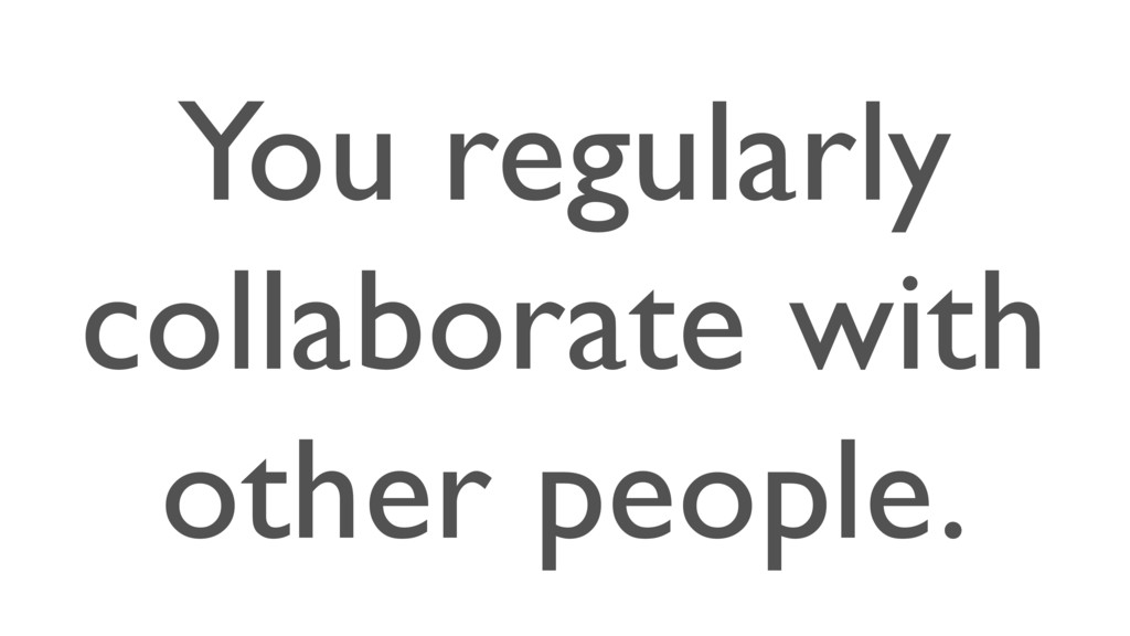 You regularly collaborate with other people.