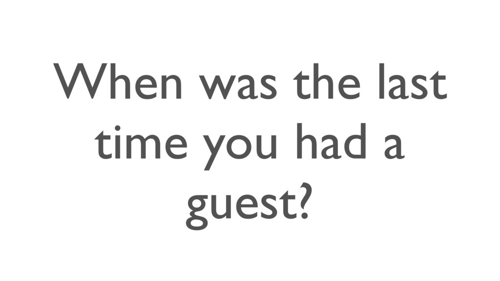 When was the last time you had a guest?