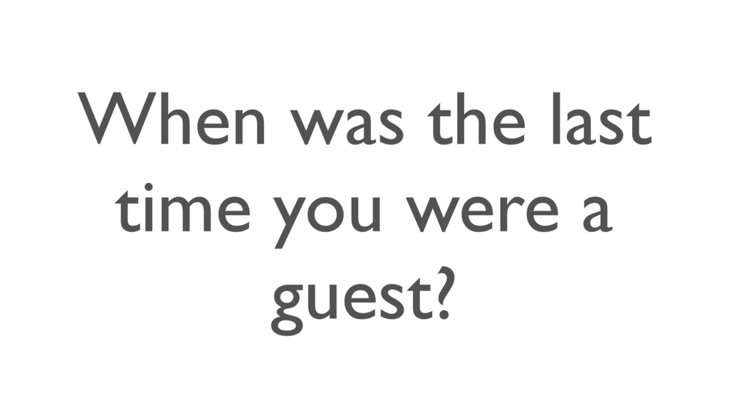 When was the last time you were a guest?