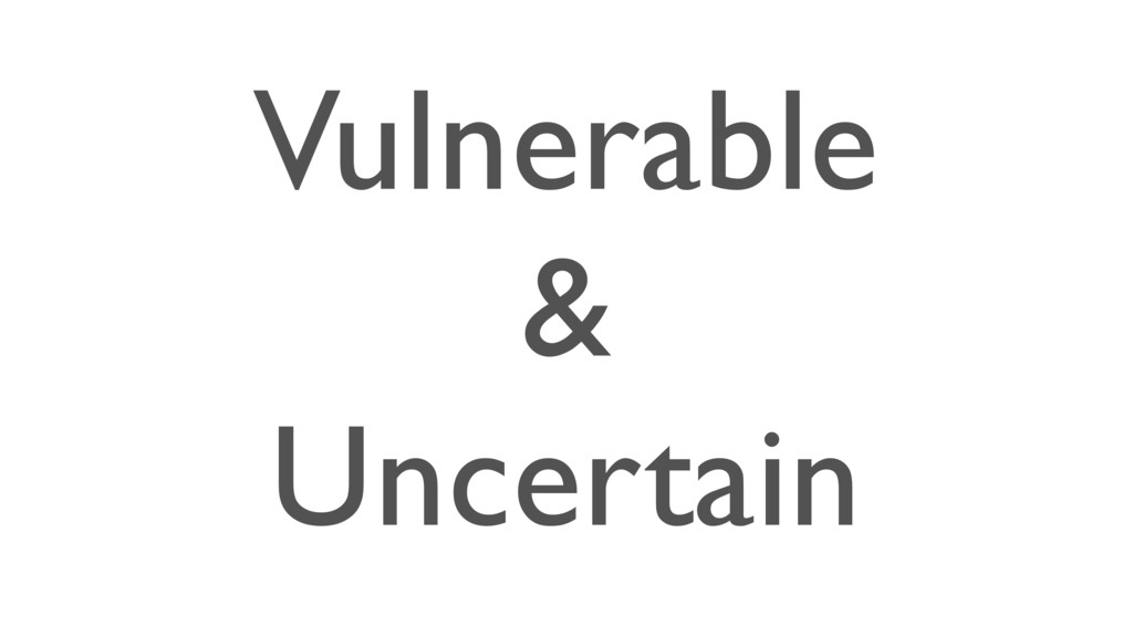 Vulnerable & Uncertain
