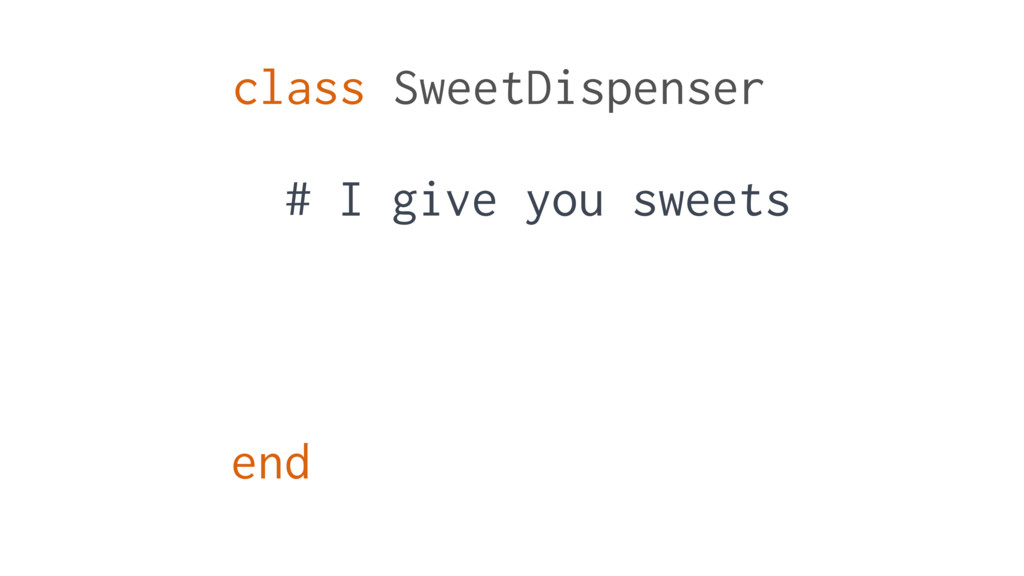 class SweetDispenser end # I give you sweets