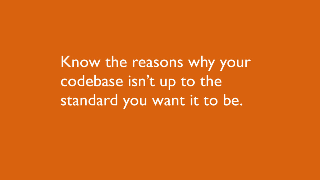 Know the reasons why your codebase isn't up to ...