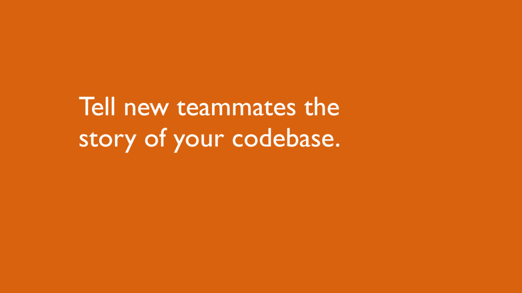 Tell new teammates the story of your codebase.