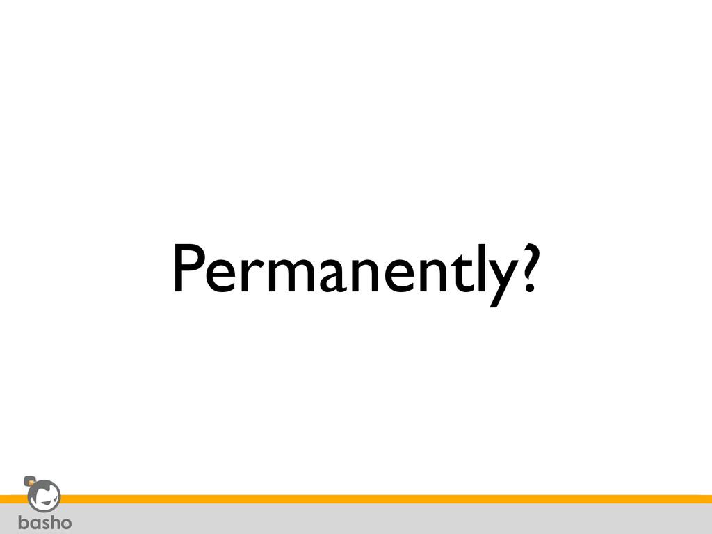 Permanently?