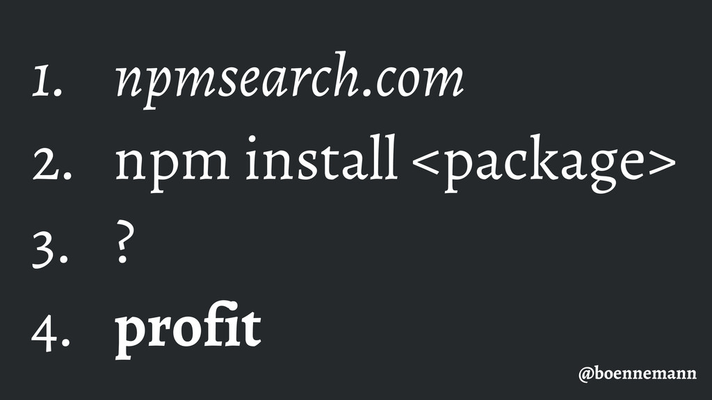 1. npmsearch.com 2. npm install <package> 3. ? ...